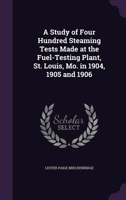 A Study of Four Hundred Steaming Tests Made at the Fuel-Testing Plant, St. Louis, Mo. in 1904, 1905 and 1906 - Breckenridge, Lester Paige