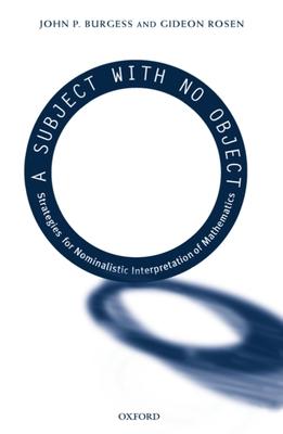 A Subject with No Object: Strategies for Nominalistic Interpretation of Mathematics - Burgess, John P, and Rosen, Gideon