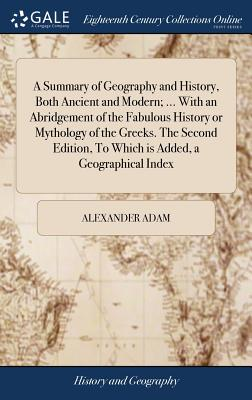 A Summary of Geography and History, Both Ancient and Modern; ... with an Abridgement of the Fabulous History or Mythology of the Greeks. the Second Edition, to Which Is Added, a Geographical Index - Adam, Alexander