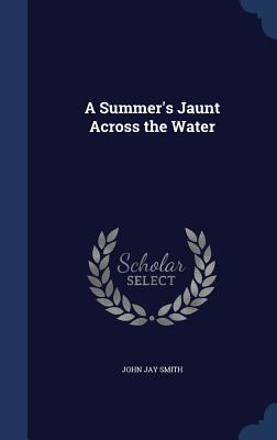 A Summer's Jaunt Across the Water - Smith, John Jay