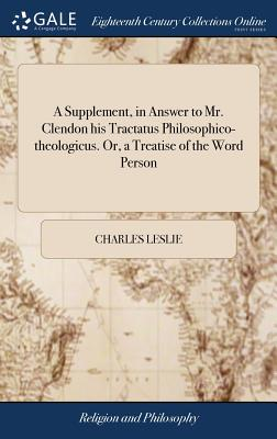 A Supplement, in Answer to Mr. Clendon His Tractatus Philosophico-Theologicus. Or, a Treatise of the Word Person - Leslie, Charles
