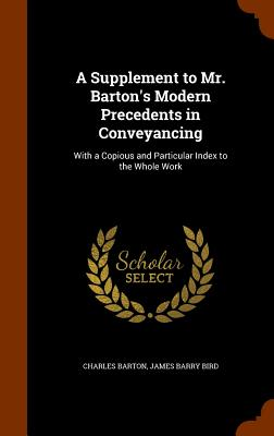 A Supplement to Mr. Barton's Modern Precedents in Conveyancing: With a Copious and Particular Index to the Whole Work - Barton, Charles, and Bird, James Barry
