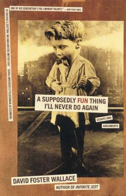A Supposedly Fun Thing I'll Never Do Again: Essays and Arguments - Wallace, David Foster