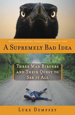 A Supremely Bad Idea: Three Mad Birders and Their Quest to See It All - Dempsey, Luke