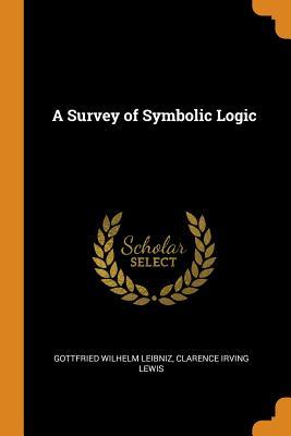 A Survey of Symbolic Logic - Leibniz, Gottfried Wilhelm, and Lewis, Clarence Irving