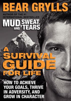 A Survival Guide for Life: How to Achieve Your Goals, Thrive in Adversity, and Grow in Character - Grylls, Bear