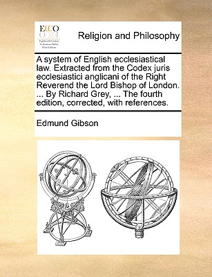 A System of English Ecclesiastical Law. Extracted from the Codex Juris Ecclesiastici Anglicani of the Right Reverend the Lord Bishop of London. ... by Richard Grey, ... the Fourth Edition, Corrected, with References. - Gibson, Edmund