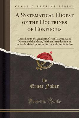 A Systematical Digest of the Doctrines of Confucius: According to the Analects, Great Learning, and Doctrine of the Mean, with an Introduction on the Authorities Upon Confucius and Confucianism (Classic Reprint) - Faber, Ernst