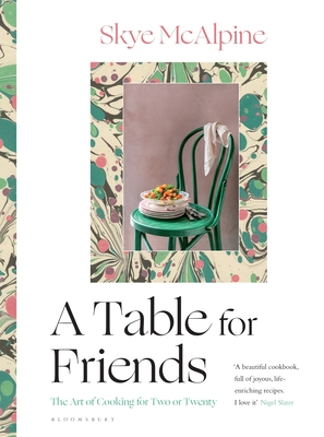 A Table for Friends: The Art of Cooking for Two or Twenty - McAlpine, Skye