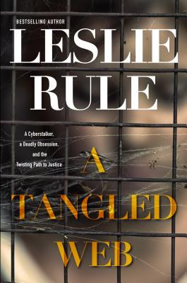 A Tangled Web: A Cyberstalker, a Deadly Obsession, and the Twisting Path to Justice. - Rule, Leslie