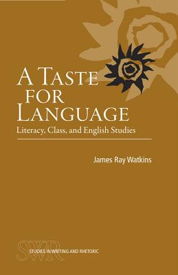 A Taste for Language: Literacy, Class, and English Studies - Watkins, James Ray, Jr.
