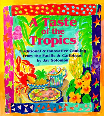 A Taste of the Tropics: Traditional and Innovative Cooking from the Pacific and Caribbean - Solomon, Jay