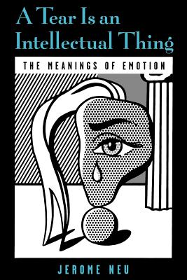 A Tear Is an Intellectual Thing: The Meanings of Emotion - Neu, Jerome