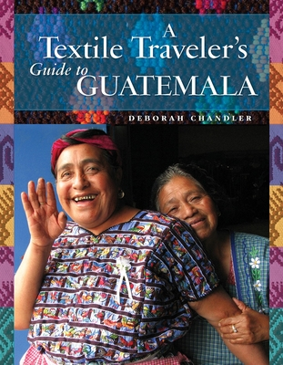 A Textile Traveler's Guide to Guatemala - Chandler, Deborah