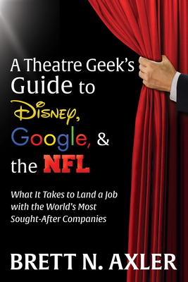 A Theatre Geek's Guide to Disney, Google, and the NFL: What It Takes to Land a Job with the World's Most Sought-After Companies - Axler, Brett N