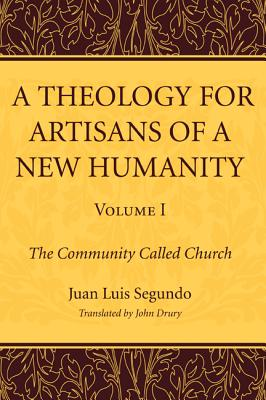 A Theology for Artisans of a New Humanity, Volume 1: The Community Called Church - Segundo, Juan Luis Sj