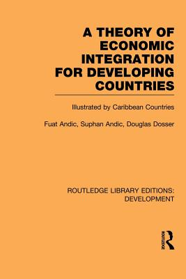 A Theory of Economic Integration for Developing Countries: Illustrated by Caribbean Countries - Andic, Fuat, and Andic, Suphan, and Dosser, Douglas