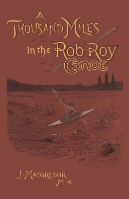 A Thousand Miles in the Rob Roy Canoe: On the Rivers and Lakes of Europe - MacGregor, John, and Kologe, Brian R (Introduction by)