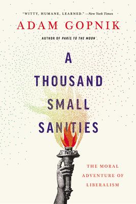 A Thousand Small Sanities: The Moral Adventure of Liberalism - Gopnik, Adam
