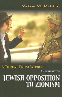 A Threat from Within: A History of Jewish Opposition to Zionism - Rabkin, Yakov M (Translated by), and Reed, Fred A (Translated by)