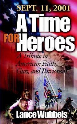 A Time for Heroes: Sept. 11, 2001 a Tribute to American Faith, Guts, and Patriotism - Wubbels, Lance