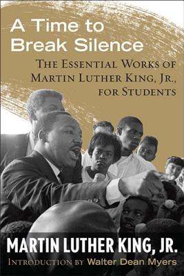 A Time to Break Silence: The Essential Works of Martin Luther King, Jr., for Students - King, Martin Luther, Dr., Jr., and Myers, Walter Dean (Introduction by)