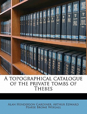A Topographical Catalogue of the Private Tombs of Thebes - Gardiner, Alan Henderson Sir (Creator), and Weigall, Arthur Edward Pearse Brome 188 (Creator)