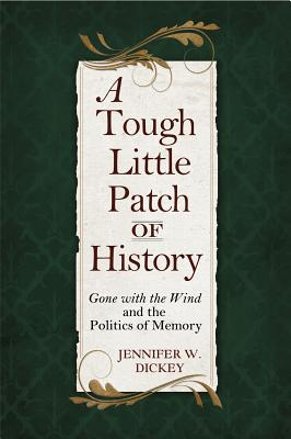 A Tough Little Patch of History: Gone with the Wind and the Politics of Memory - Dickey, Jennifer W