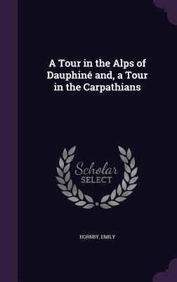 A Tour in the Alps of Dauphine And, a Tour in the Carpathians - Emily, Hornby