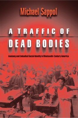 A Traffic of Dead Bodies: Anatomy and Embodied Social Identity in Nineteenth-Century America - Sappol, Michael