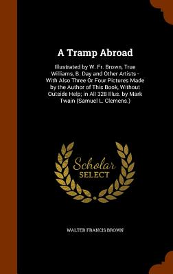 A Tramp Abroad: Illustrated by W. Fr. Brown, True Williams, B. Day and Other Artists - With Also Three or Four Pictures Made by the Author of This Book, Without Outside Help; In All 328 Illus. by Mark Twain (Samuel L. Clemens.) - Brown, Walter Francis