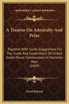 A Treatise on Admiralty and Prize: Together with Some Suggestions for the Guide and Government of United States Naval Commanders in Maritime Wars (1869) - Roberts, David