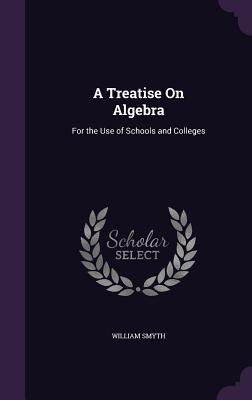 A Treatise on Algebra: For the Use of Schools and Colleges - Smyth, William