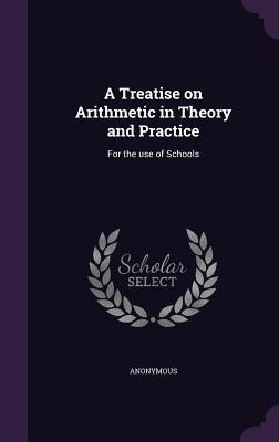 A Treatise on Arithmetic in Theory and Practice: For the Use of Schools - Anonymous