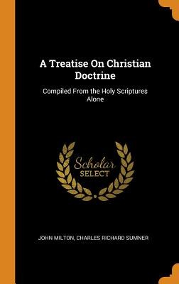 A Treatise on Christian Doctrine: Compiled from the Holy Scriptures Alone - Milton, John, and Sumner, Charles Richard