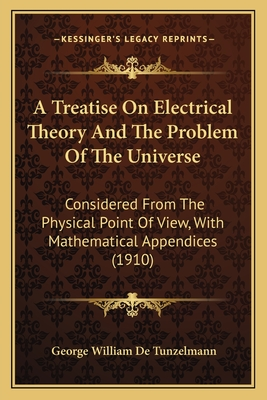 A Treatise on Electrical Theory and the Problem of the Universe: Considered from the Physical Point of View, with Mathematical Appendices (1910) - De Tunzelmann, George William
