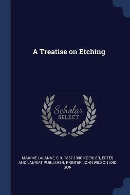 A Treatise on Etching - Lalanne, Maxime, and Koehler, S R 1837-1900, and Publisher, Estes And Lauriat