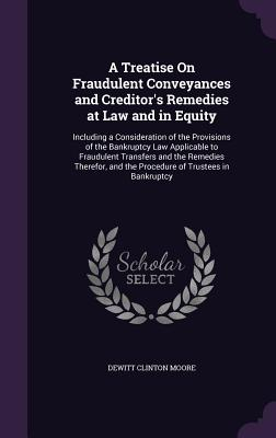 A Treatise on Fraudulent Conveyances and Creditor's Remedies at Law and in Equity: Including a Consideration of the Provisions of the Bankruptcy Law Applicable to Fraudulent Transfers and the Remedies Therefor, and the Procedure of Trustees in Bankruptcy - Moore, DeWitt Clinton