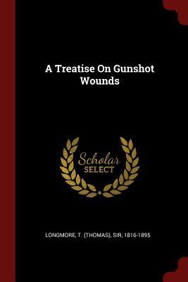 A Treatise on Gunshot Wounds - Longmore, T (Thomas) Sir (Creator)