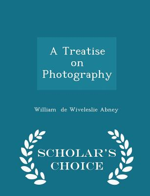 A Treatise on Photography - Scholar's Choice Edition - De Wiveleslie Abney, William