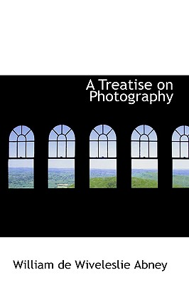 A Treatise on Photography - De Wiveleslie Abney, William