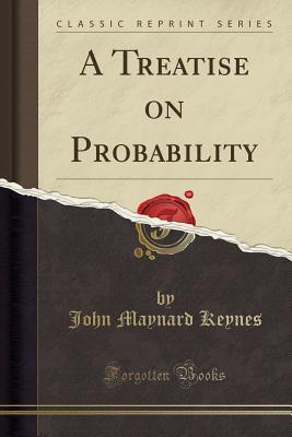 A Treatise on Probability (Classic Reprint) - Keynes, John Maynard