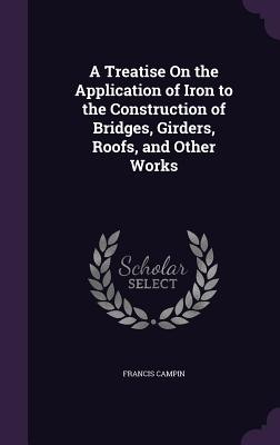 A Treatise on the Application of Iron to the Construction of Bridges, Girders, Roofs, and Other Works - Campin, Francis