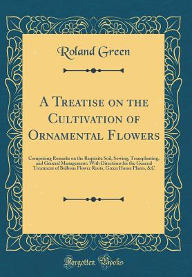 A Treatise on the Cultivation of Ornamental Flowers: Comprising Remarks on the Requisite Soil, Sowing, Transplanting, and General Management: With Directions for the General Treatment of Bulbous Flower Roots, Green House Plants, &c (Classic Reprint) - Green, Roland