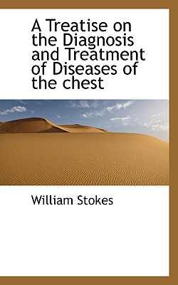 A Treatise on the Diagnosis and Treatment of Diseases of the Chest - Stokes, William