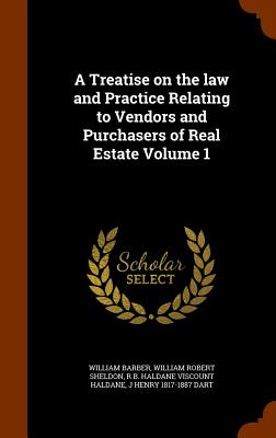 A Treatise on the Law and Practice Relating to Vendors and Purchasers of Real Estate Volume 1 - Barber, William, and Sheldon, William Robert, and Haldane, R B Haldane Viscount