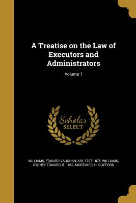 A Treatise on the Law of Executors and Administrators; Volume 1 - Williams, Edward Vaughan Sir (Creator), and Williams, Sydney Edward B 1850 (Creator), and Mortimer, H Clifford (Creator)