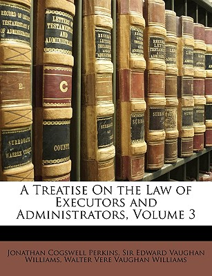 A Treatise on the Law of Executors and Administrators, Volume 3 - Perkins, Jonathan Cogswell, and Williams, Edward Vaughan, and Williams, Walter Vere Vaughan