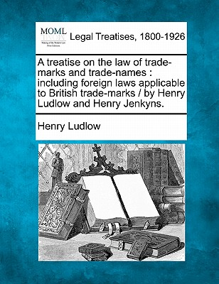 A Treatise on the Law of Trade-Marks and Trade-Names: Including Foreign Laws Applicable to British Trade-Marks / By Henry Ludlow and Henry Jenkyns. - Ludlow, Henry