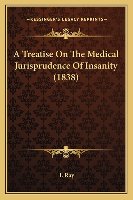 A Treatise on the Medical Jurisprudence of Insanity (1838) a Treatise on the Medical Jurisprudence of Insanity (1838) - Ray, I